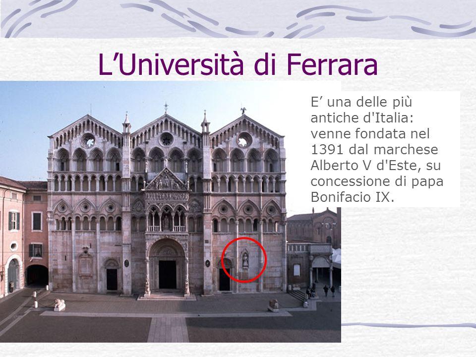 LUniversità di Ferrara E una delle più antiche d'Italia: venne fondata nel 1391 dal marchese Alberto V d'Este, su concessione di papa Bonifacio IX.