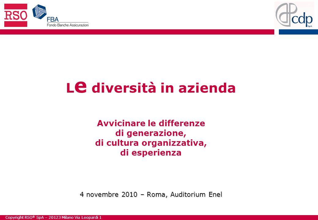 Copyright RSO ® SpA – 20123 Milano Via Leopardi 1 4 novembre 2010 – Roma, Auditorium Enel L e diversità in azienda Avvicinare le differenze di generazione, di cultura organizzativa, di esperienza 4 novembre 2010 – Roma, Auditorium Enel