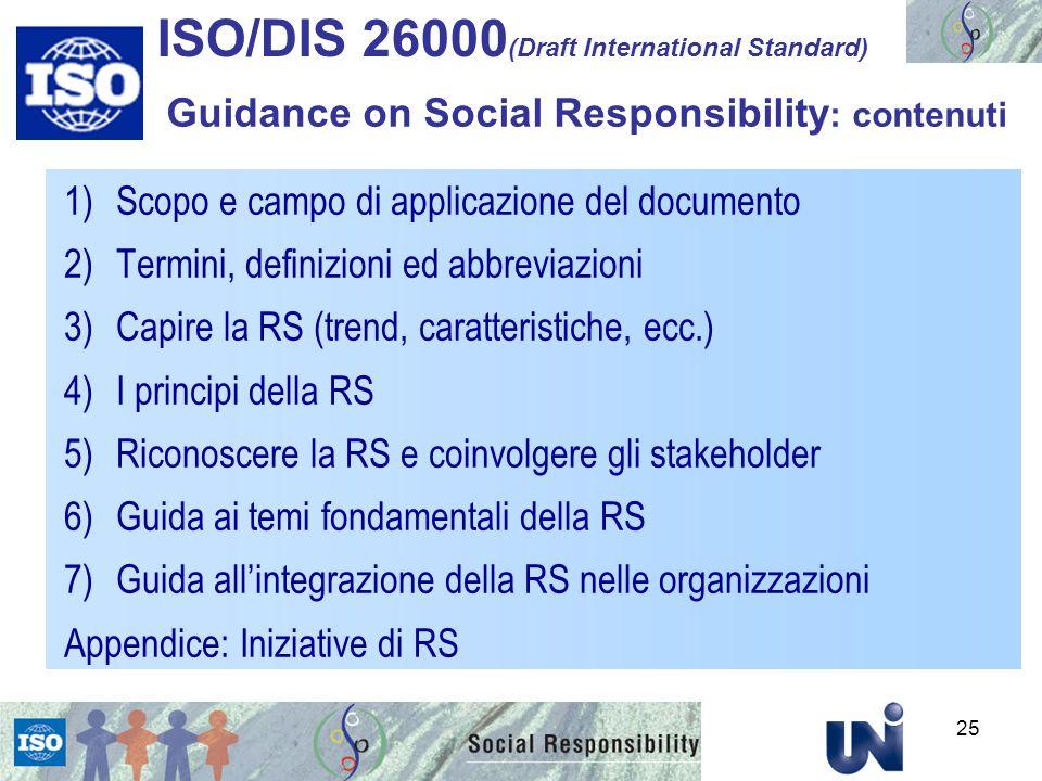 1)Scopo e campo di applicazione del documento 2)Termini, definizioni ed abbreviazioni 3)Capire la RS (trend, caratteristiche, ecc.) 4)I principi della RS 5)Riconoscere la RS e coinvolgere gli stakeholder 6)Guida ai temi fondamentali della RS 7)Guida allintegrazione della RS nelle organizzazioni Appendice: Iniziative di RS ISO/DIS 26000 (Draft International Standard) Guidance on Social Responsibility : contenuti 25