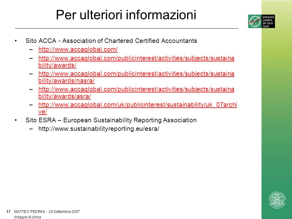 Per ulteriori informazioni Sito ACCA - Association of Chartered Certified Accountants –http://www.accaglobal.com/http://www.accaglobal.com/ –http://www.accaglobal.com/publicinterest/activities/subjects/sustaina bility/awards/http://www.accaglobal.com/publicinterest/activities/subjects/sustaina bility/awards/ –http://www.accaglobal.com/publicinterest/activities/subjects/sustaina bility/awards/nasra/http://www.accaglobal.com/publicinterest/activities/subjects/sustaina bility/awards/nasra/ –http://www.accaglobal.com/publicinterest/activities/subjects/sustaina bility/awards/asra/http://www.accaglobal.com/publicinterest/activities/subjects/sustaina bility/awards/asra/ –http://www.accaglobal.com/uk/publicinterest/sustainability/uk_07archi ve/http://www.accaglobal.com/uk/publicinterest/sustainability/uk_07archi ve/ Sito ESRA – European Sustainability Reporting Association –http://www.sustainabilityreporting.eu/esra/ MATTEO PEDRINI - 25 Settembre 2007 17 Indagini di clima