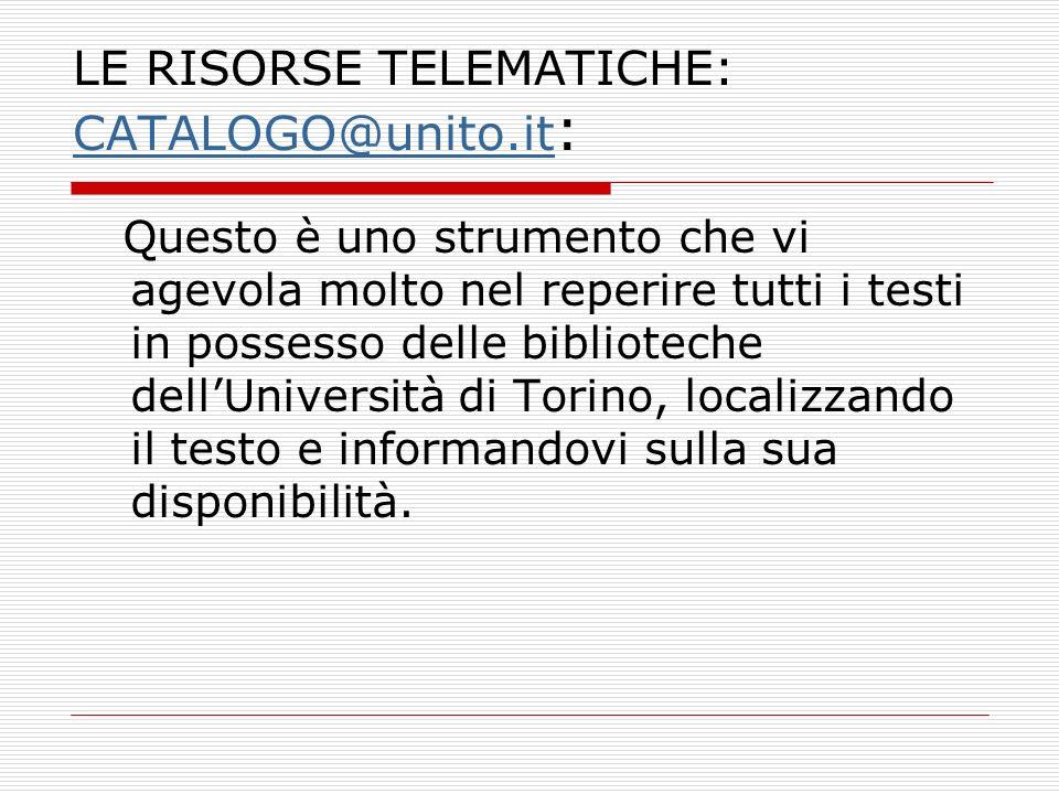 LE RISORSE TELEMATICHE: CATALOGO@unito.it : CATALOGO@unito.it Questo è uno strumento che vi agevola molto nel reperire tutti i testi in possesso delle