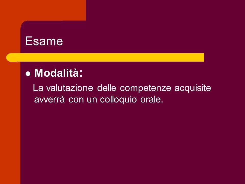 Esame Modalità : La valutazione delle competenze acquisite avverrà con un colloquio orale.
