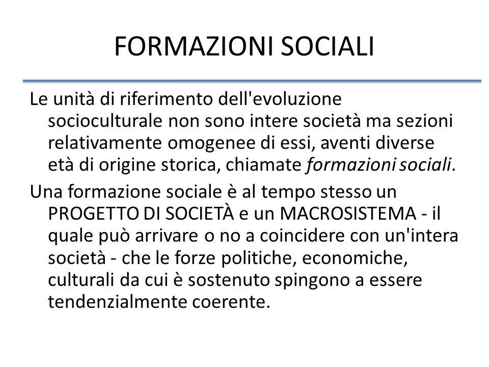 FORMAZIONI SOCIALI Le unità di riferimento dell evoluzione socioculturale non sono intere società ma sezioni relativamente omogenee di essi, aventi diverse età di origine storica, chiamate formazioni sociali.