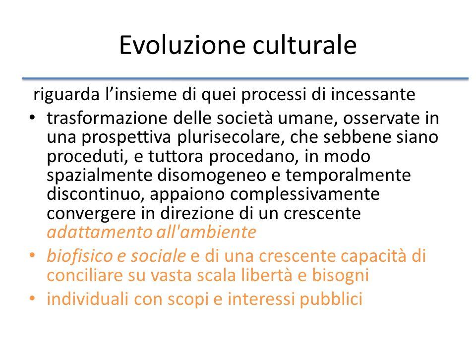 Evoluzione culturale riguarda linsieme di quei processi di incessante trasformazione delle società umane, osservate in una prospettiva plurisecolare, che sebbene siano proceduti, e tuttora procedano, in modo spazialmente disomogeneo e temporalmente discontinuo, appaiono complessivamente convergere in direzione di un crescente adattamento all ambiente biofisico e sociale e di una crescente capacità di conciliare su vasta scala libertà e bisogni individuali con scopi e interessi pubblici