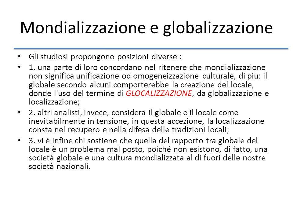 Mondializzazione e globalizzazione Gli studiosi propongono posizioni diverse : 1.