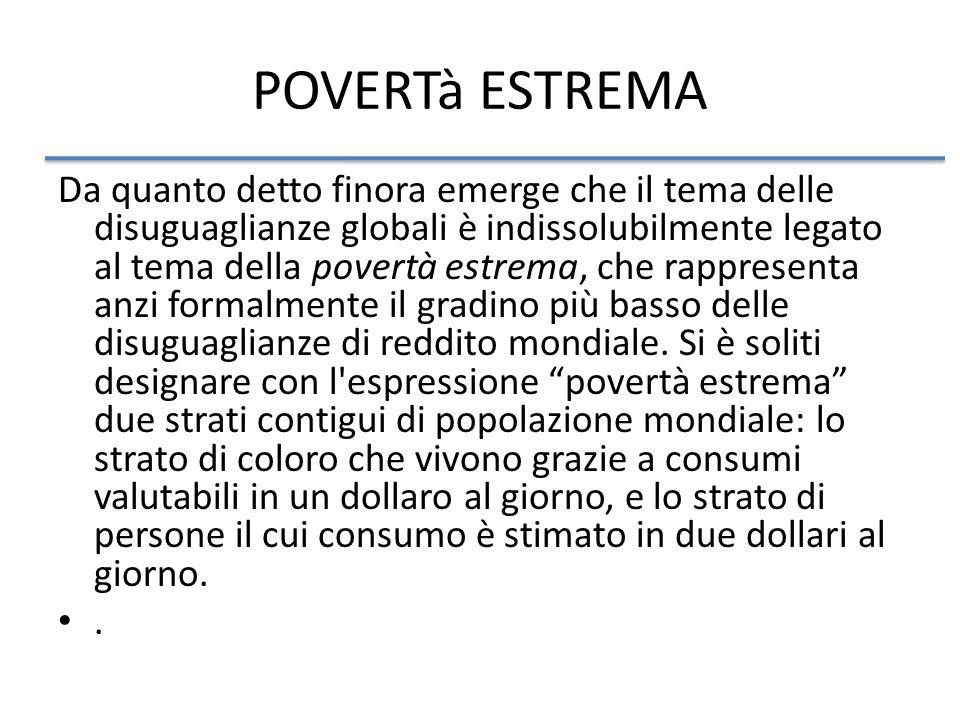 POVERTà ESTREMA Da quanto detto finora emerge che il tema delle disuguaglianze globali è indissolubilmente legato al tema della povertà estrema, che rappresenta anzi formalmente il gradino più basso delle disuguaglianze di reddito mondiale.