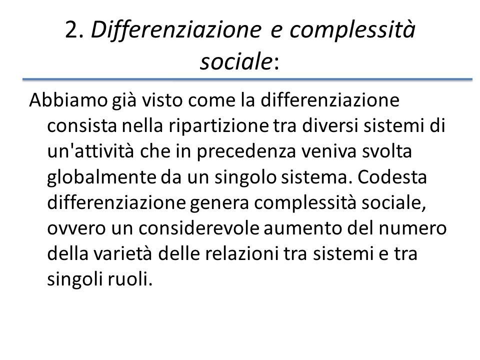 2. Differenziazione e complessità sociale: Abbiamo già visto come la differenziazione consista nella ripartizione tra diversi sistemi di un'attività c