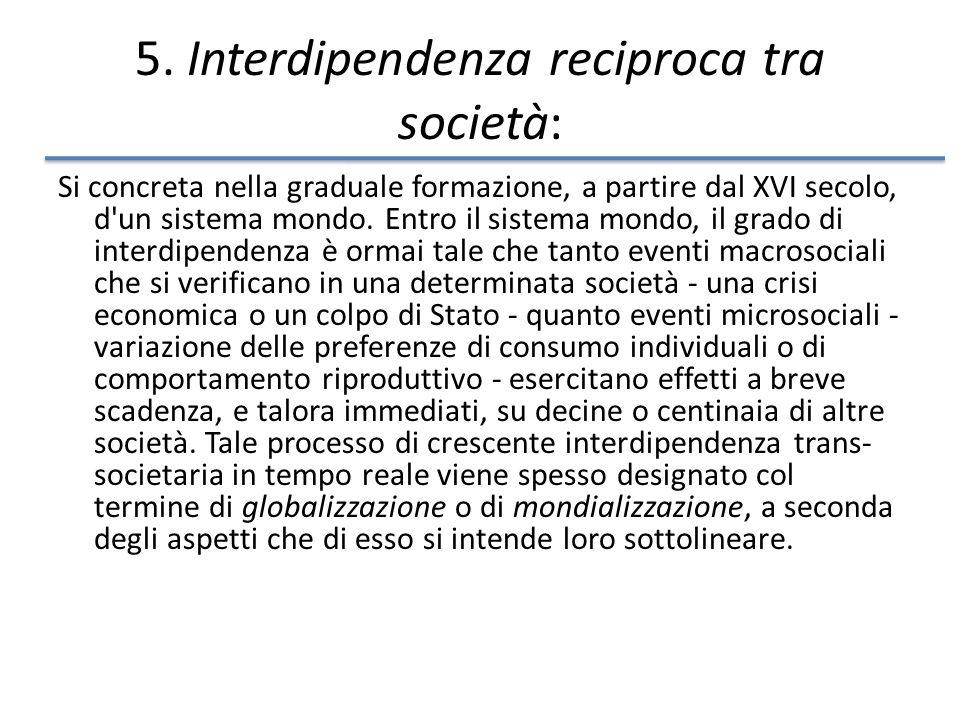 5. Interdipendenza reciproca tra società: Si concreta nella graduale formazione, a partire dal XVI secolo, d'un sistema mondo. Entro il sistema mondo,