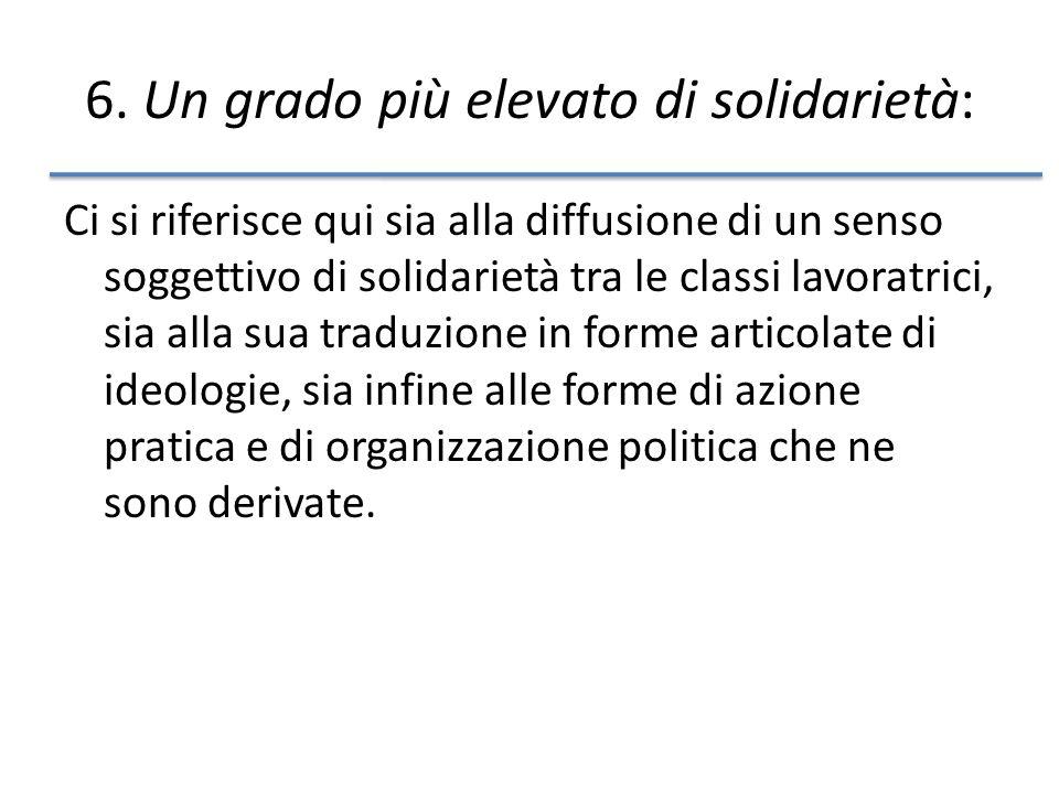 6. Un grado più elevato di solidarietà: Ci si riferisce qui sia alla diffusione di un senso soggettivo di solidarietà tra le classi lavoratrici, sia a
