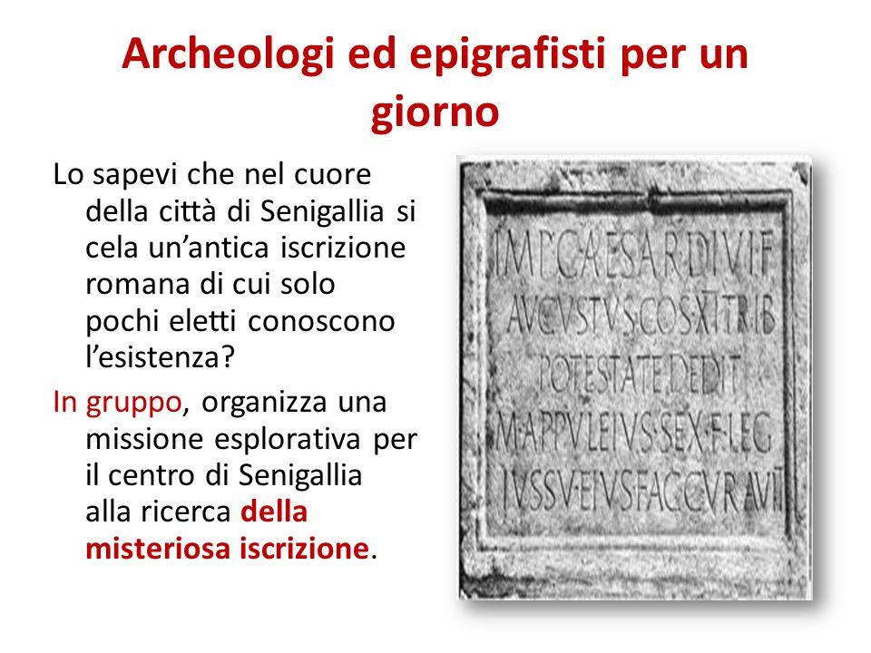 Archeologi ed epigrafisti per un giorno Lo sapevi che nel cuore della città di Senigallia si cela unantica iscrizione romana di cui solo pochi eletti conoscono lesistenza.