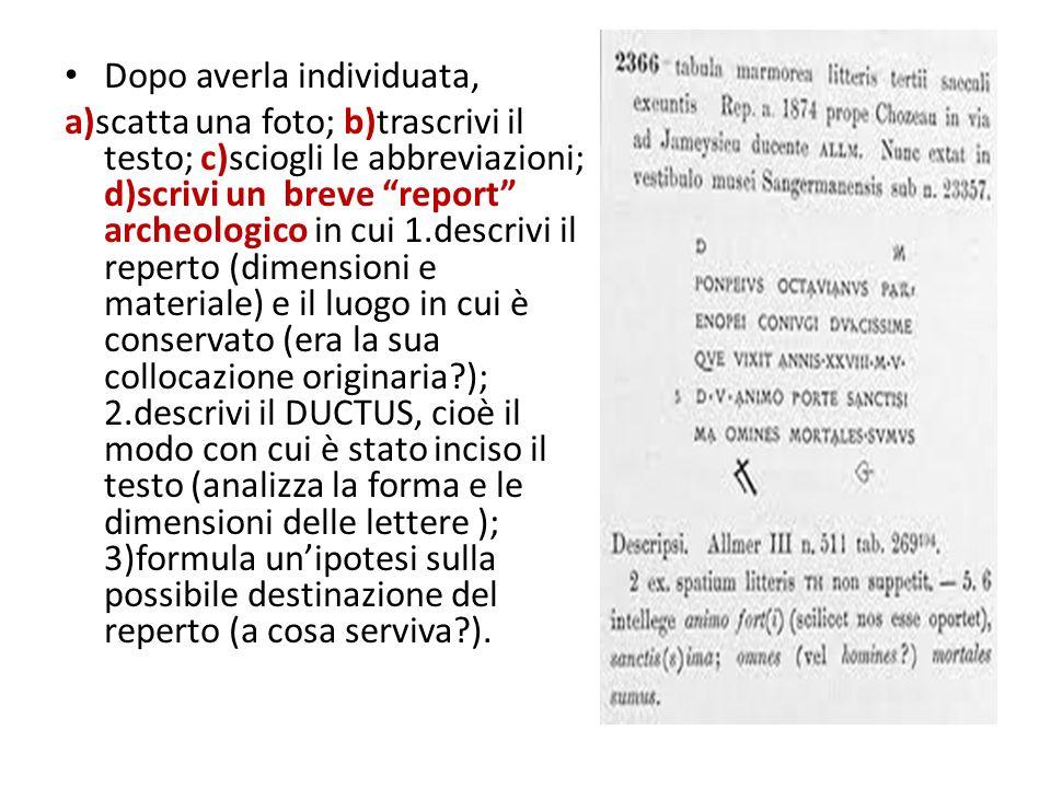 Dopo averla individuata, a)scatta una foto; b)trascrivi il testo; c)sciogli le abbreviazioni; d)scrivi un breve report archeologico in cui 1.descrivi il reperto (dimensioni e materiale) e il luogo in cui è conservato (era la sua collocazione originaria ); 2.descrivi il DUCTUS, cioè il modo con cui è stato inciso il testo (analizza la forma e le dimensioni delle lettere ); 3)formula unipotesi sulla possibile destinazione del reperto (a cosa serviva ).