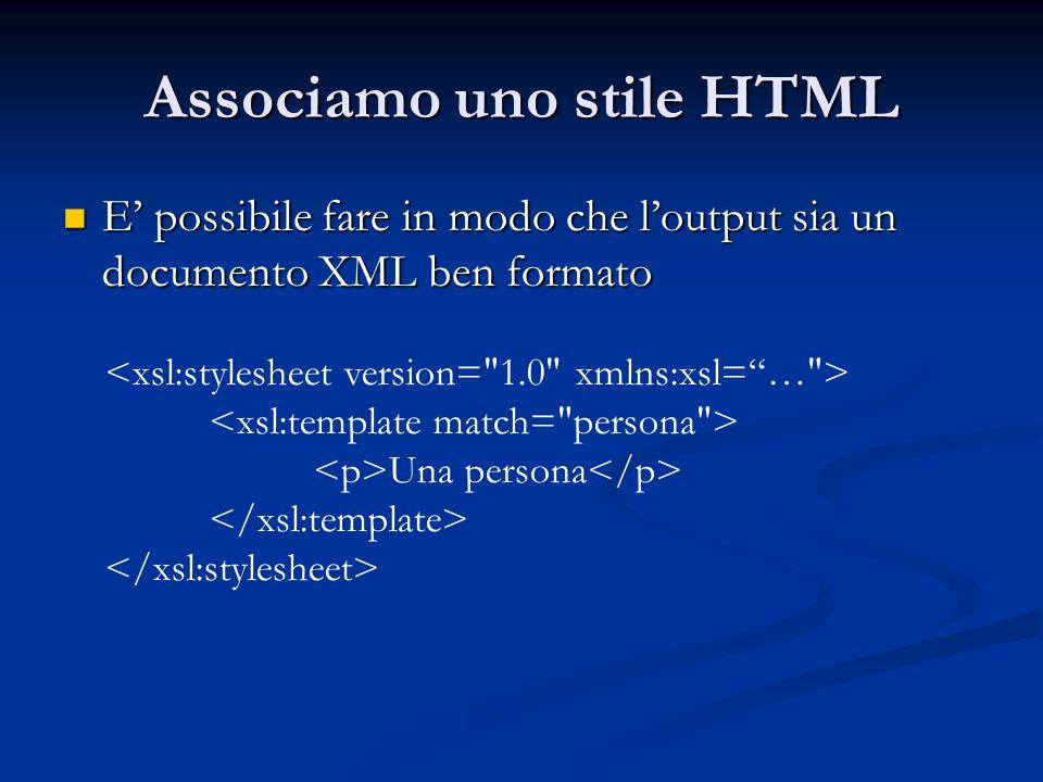 Associamo uno stile HTML E possibile fare in modo che loutput sia un documento XML ben formato E possibile fare in modo che loutput sia un documento X