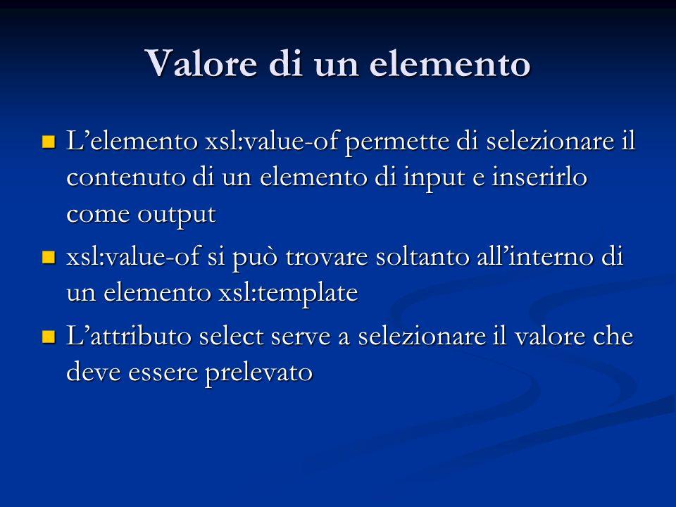 Valore di un elemento Lelemento xsl:value-of permette di selezionare il contenuto di un elemento di input e inserirlo come output Lelemento xsl:value-