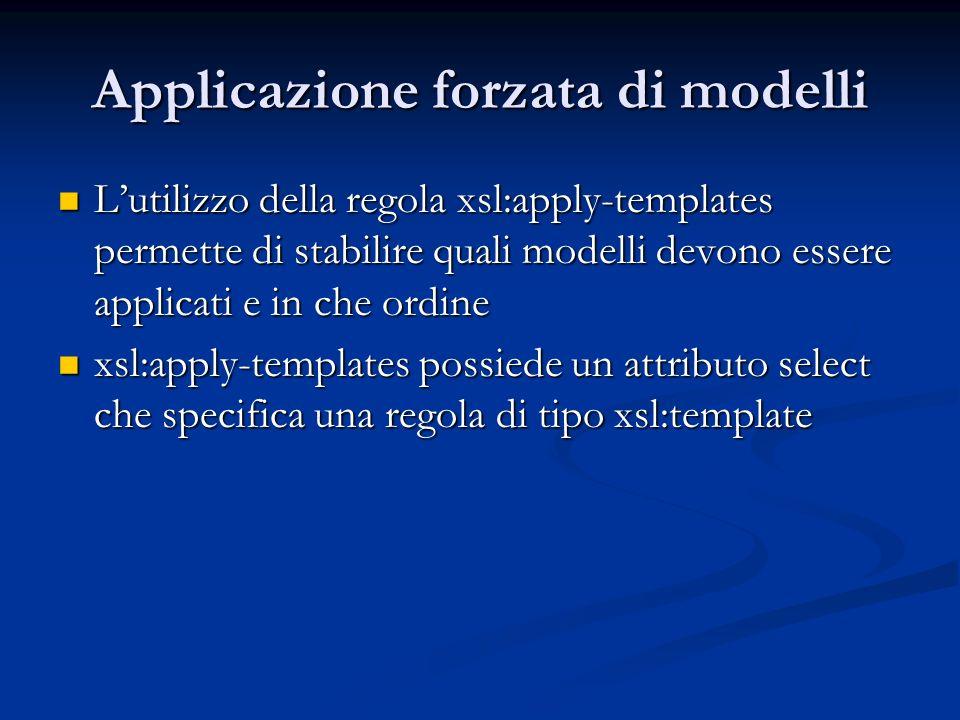 Applicazione forzata di modelli Lutilizzo della regola xsl:apply-templates permette di stabilire quali modelli devono essere applicati e in che ordine