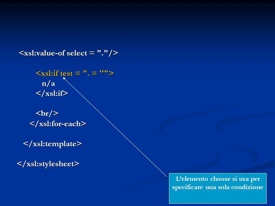 n/a n/a </xsl:stylesheet> Lelemento choose si usa per specificare una sola condizione