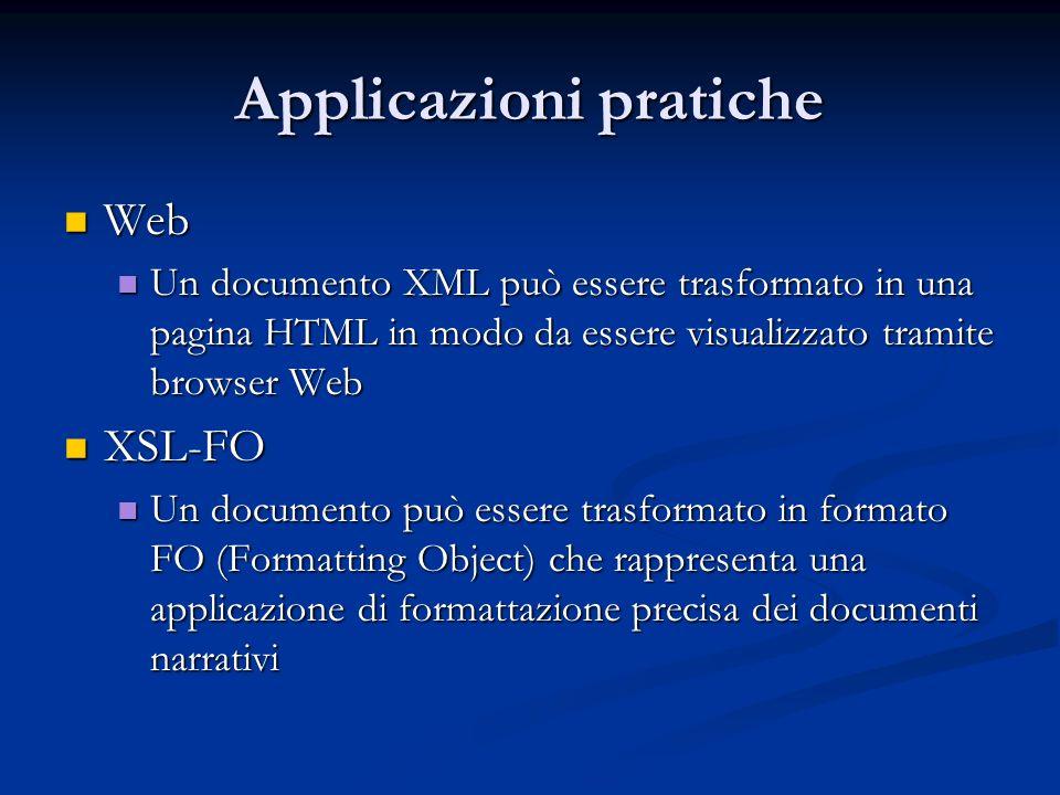 Applicazioni pratiche Web Web Un documento XML può essere trasformato in una pagina HTML in modo da essere visualizzato tramite browser Web Un documen
