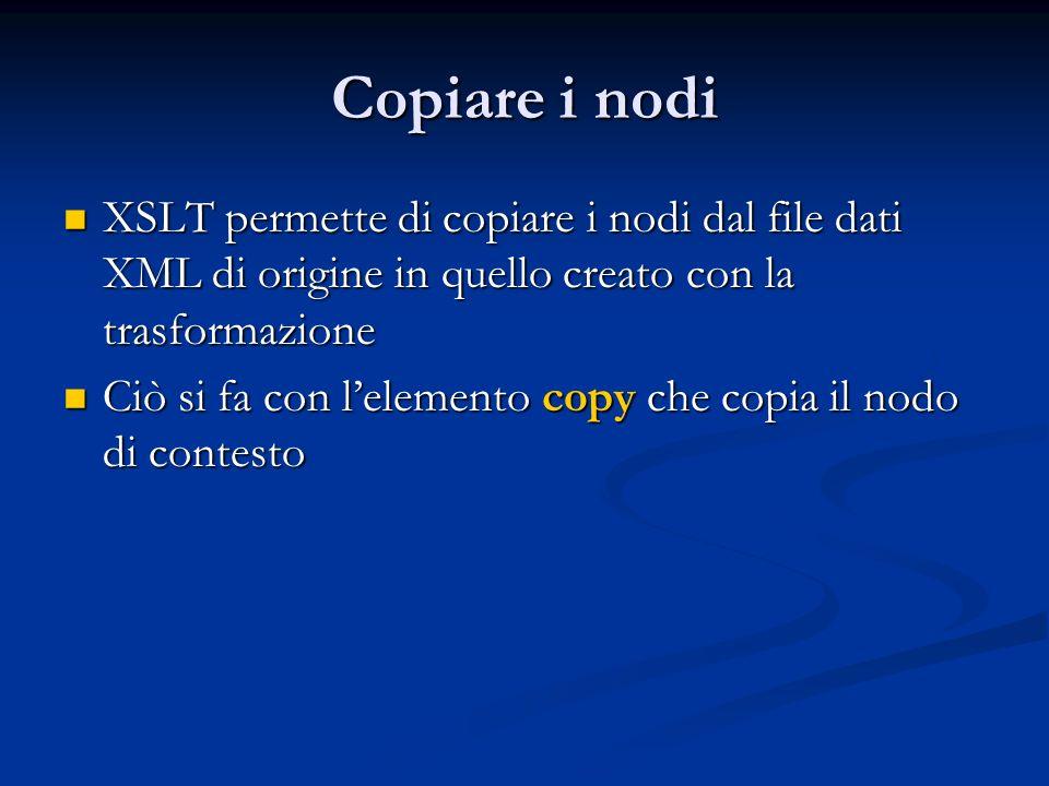 XSLT permette di copiare i nodi dal file dati XML di origine in quello creato con la trasformazione XSLT permette di copiare i nodi dal file dati XML