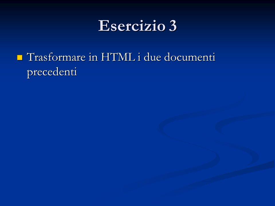 Esercizio 3 Trasformare in HTML i due documenti precedenti Trasformare in HTML i due documenti precedenti