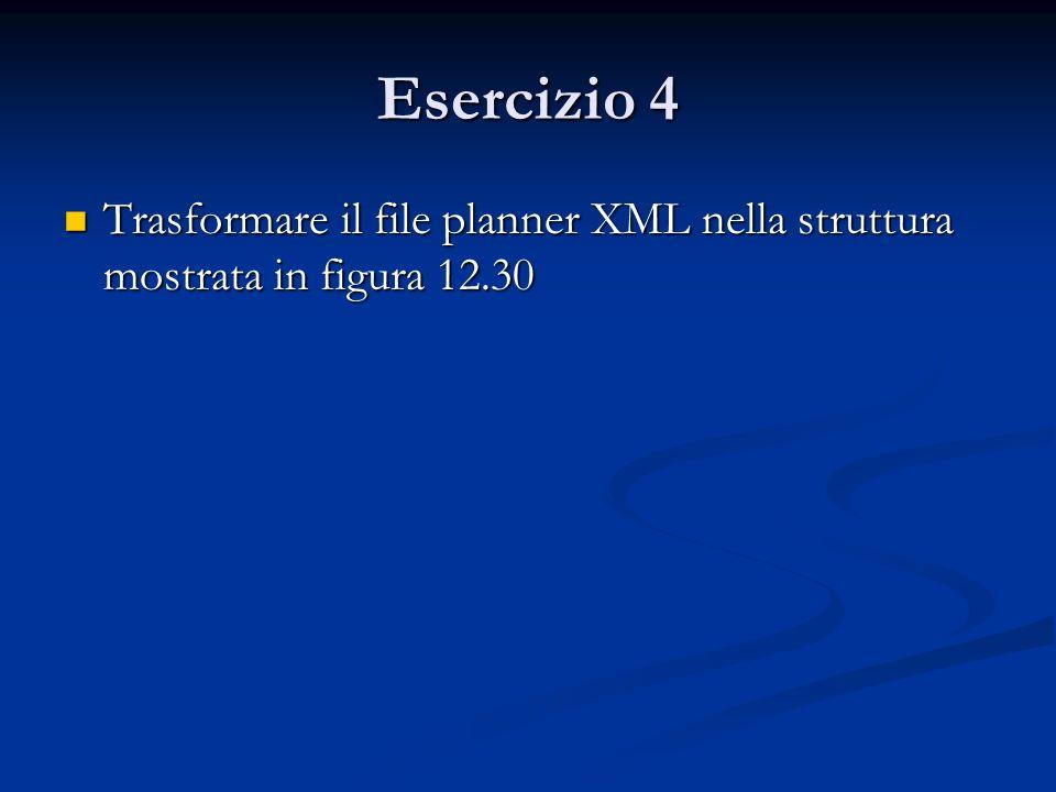 Esercizio 4 Trasformare il file planner XML nella struttura mostrata in figura 12.30 Trasformare il file planner XML nella struttura mostrata in figur