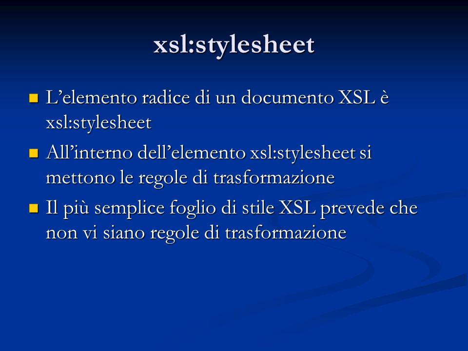 xsl:stylesheet Lelemento radice di un documento XSL è xsl:stylesheet Lelemento radice di un documento XSL è xsl:stylesheet Allinterno dellelemento xsl