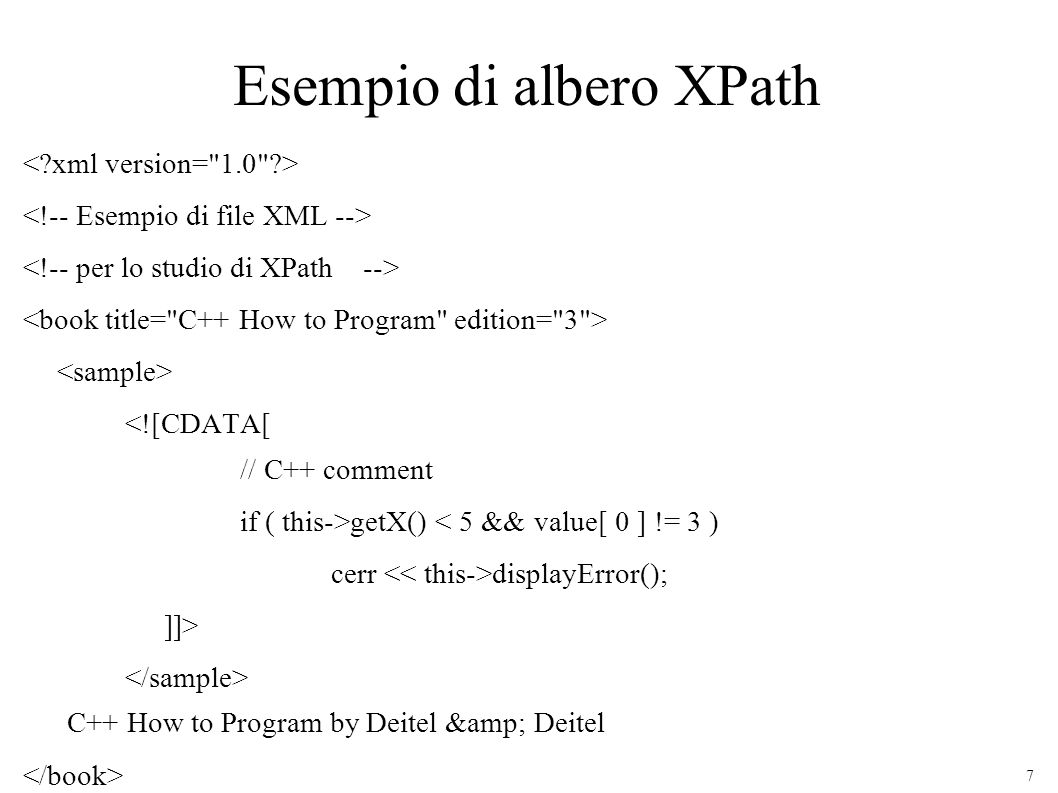 7 Esempio di albero XPath <![CDATA[ // C++ comment if ( this->getX() < 5 && value[ 0 ] != 3 ) cerr displayError(); ]]> C++ How to Program by Deitel & Deitel