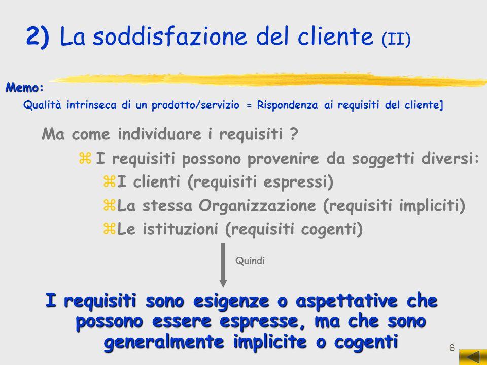 6 I requisiti sono esigenze o aspettative che possono essere espresse, ma che sono generalmente implicite o cogenti zI requisiti possono provenire da soggetti diversi: zI clienti (requisiti espressi) zLa stessa Organizzazione (requisiti impliciti) zLe istituzioni (requisiti cogenti) Memo: Qualità intrinseca di un prodotto/servizio = Rispondenza ai requisiti del cliente] 2) La soddisfazione del cliente (II) Ma come individuare i requisiti .