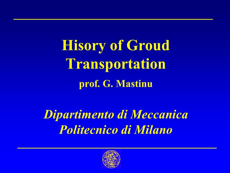 Hisory of Groud Transportation prof. G. Mastinu Dipartimento di Meccanica Politecnico di Milano
