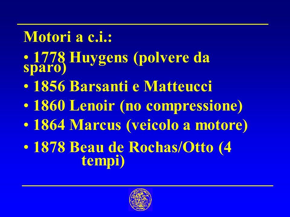 Motori a c.i.: 1778 Huygens (polvere da sparo) 1856 Barsanti e Matteucci 1860 Lenoir (no compressione) 1864 Marcus (veicolo a motore) 1878 Beau de Rochas/Otto (4 tempi)