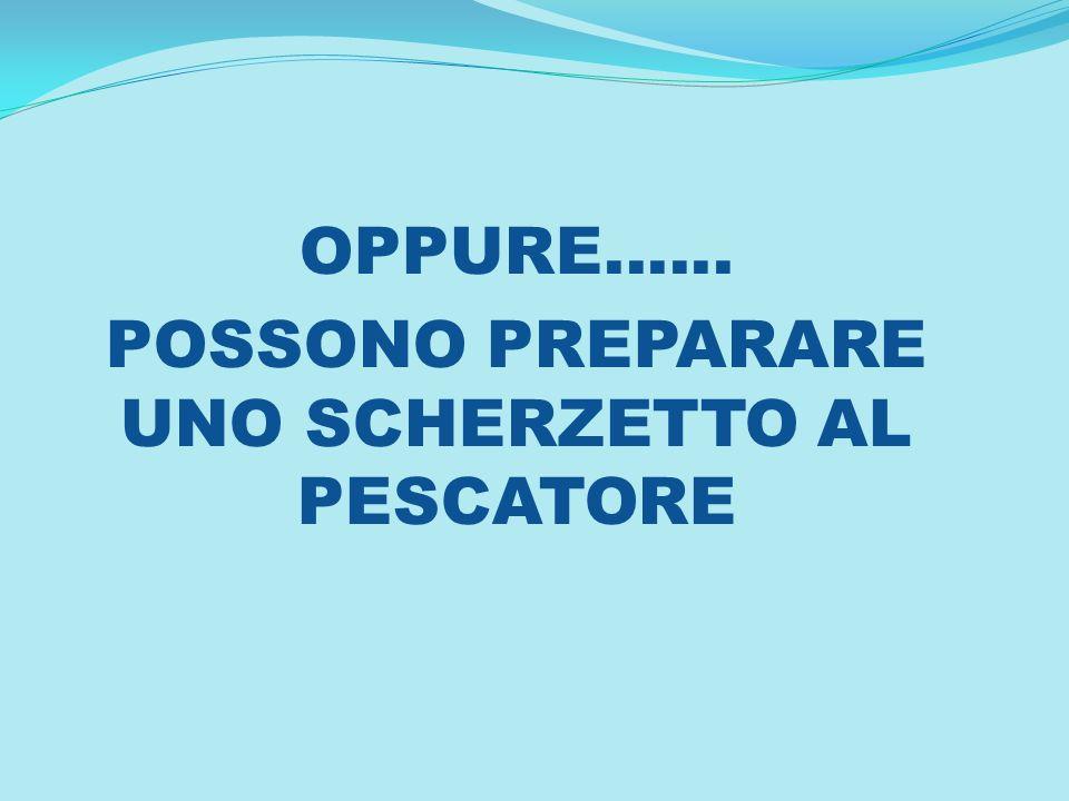 OPPURE...... POSSONO PREPARARE UNO SCHERZETTO AL PESCATORE