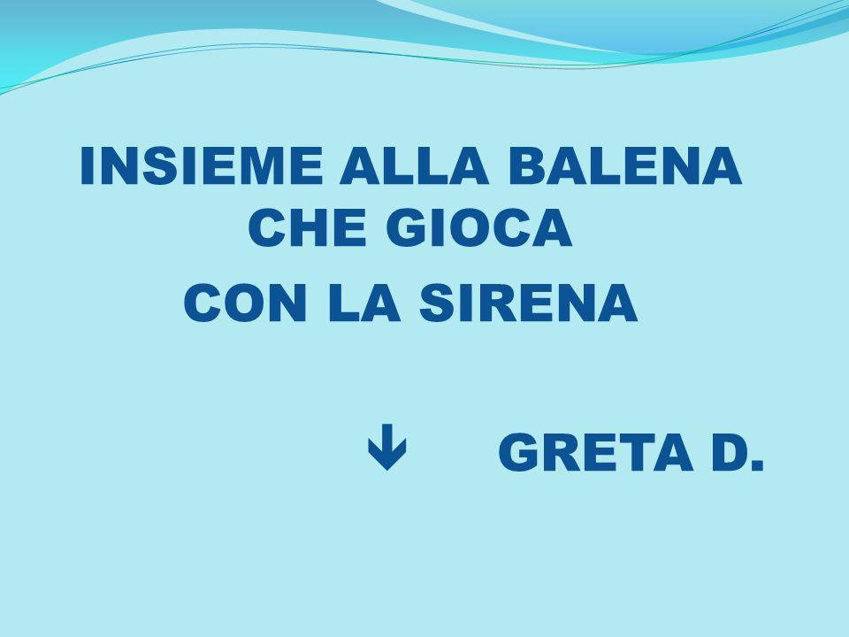 INSIEME ALLA BALENA CHE GIOCA CON LA SIRENA GRETA D.