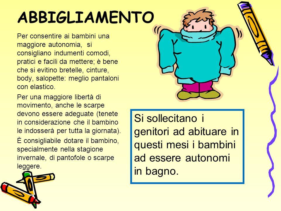 ABBIGLIAMENTO Per consentire ai bambini una maggiore autonomia, si consigliano indumenti comodi, pratici e facili da mettere; è bene che si evitino bretelle, cinture, body, salopette: meglio pantaloni con elastico.