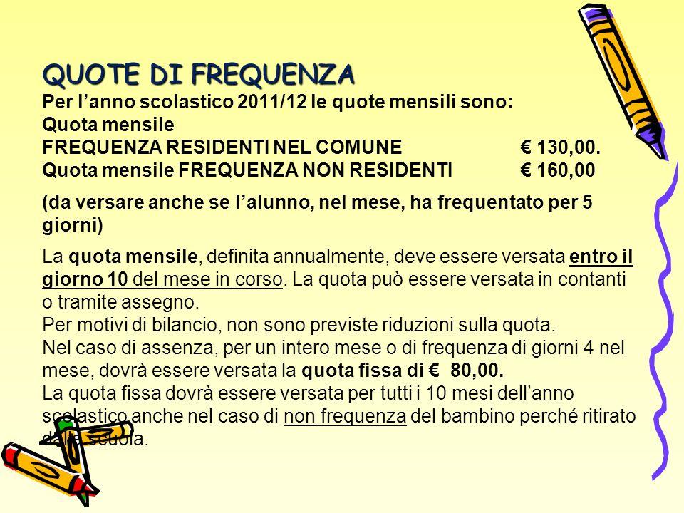 QUOTE DI FREQUENZA Per lanno scolastico 2011/12 le quote mensili sono: Quota mensile FREQUENZA RESIDENTI NEL COMUNE 130,00.