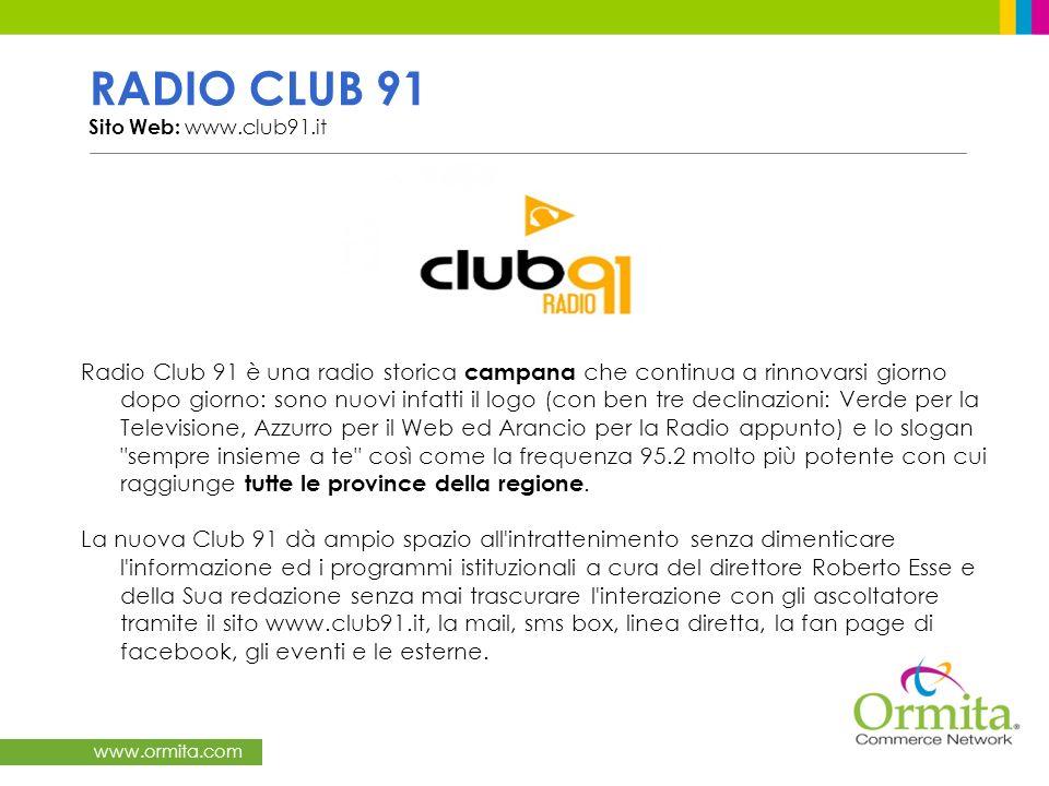 www.ormita.com RADIO CLUB 91 Sito Web: www.club91.it Radio Club 91 è una radio storica campana che continua a rinnovarsi giorno dopo giorno: sono nuovi infatti il logo (con ben tre declinazioni: Verde per la Televisione, Azzurro per il Web ed Arancio per la Radio appunto) e lo slogan sempre insieme a te così come la frequenza 95.2 molto più potente con cui raggiunge tutte le province della regione.