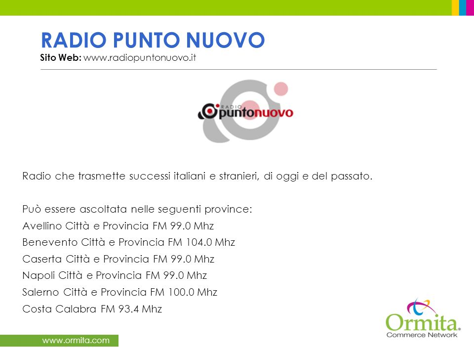 www.ormita.com RADIO PUNTO NUOVO Sito Web: www.radiopuntonuovo.it Radio che trasmette successi italiani e stranieri, di oggi e del passato. Può essere