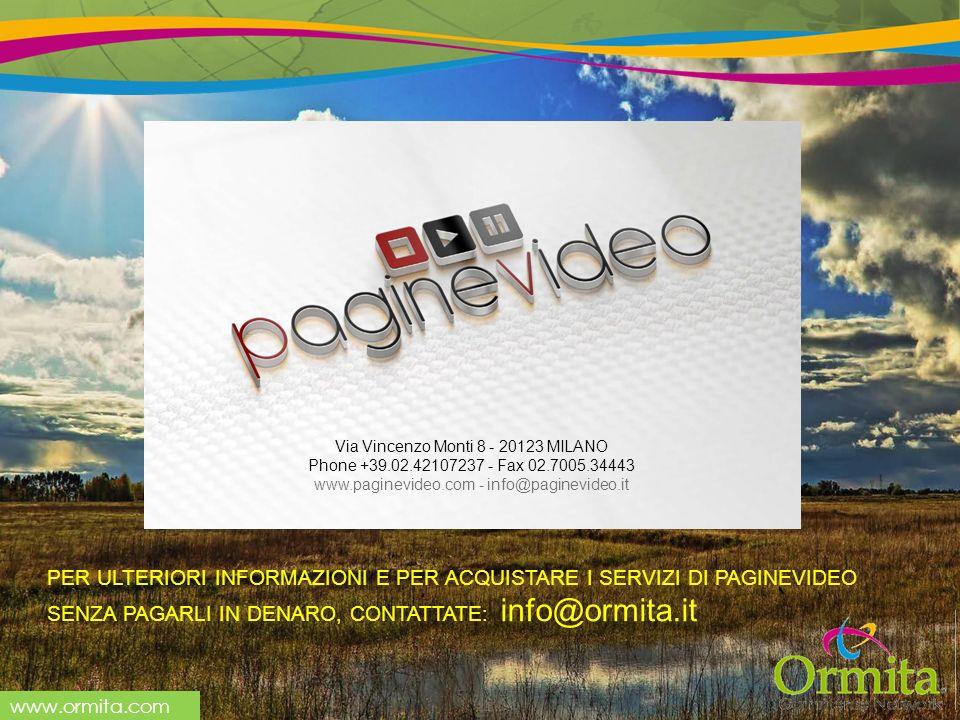 www.ormita.com PER ULTERIORI INFORMAZIONI E PER ACQUISTARE I SERVIZI DI PAGINEVIDEO SENZA PAGARLI IN DENARO, CONTATTATE: info@ormita.it Via Vincenzo Monti 8 - 20123 MILANO Phone +39.02.42107237 - Fax 02.7005.34443 www.paginevideo.com - info@paginevideo.it