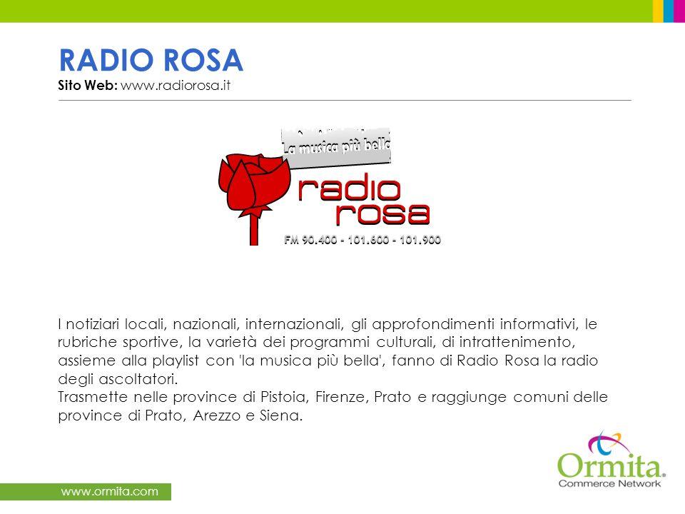 www.ormita.com RADIO ROSA Sito Web: www.radiorosa.it I notiziari locali, nazionali, internazionali, gli approfondimenti informativi, le rubriche sportive, la varietà dei programmi culturali, di intrattenimento, assieme alla playlist con la musica più bella , fanno di Radio Rosa la radio degli ascoltatori.