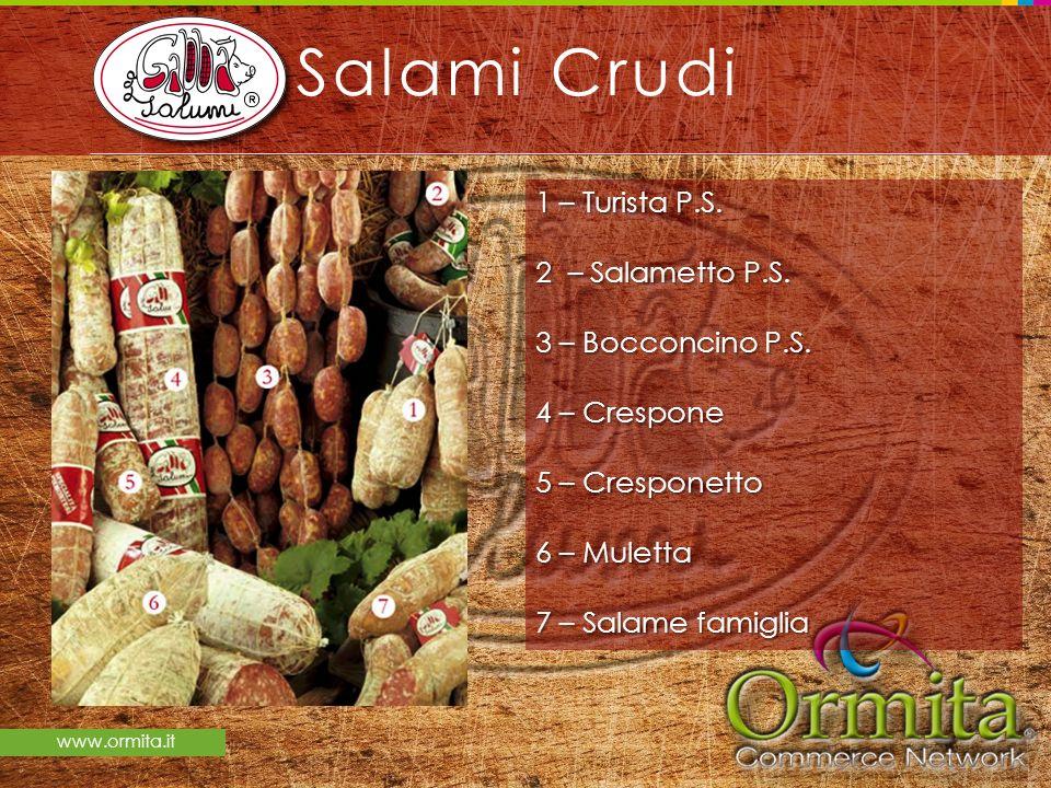 www.ormita.it Salami Crudi 1 – Turista P.S. 2 – Salametto P.S. 3 – Bocconcino P.S. 4 – Crespone 5 – Cresponetto 6 – Muletta 7 – Salame famiglia