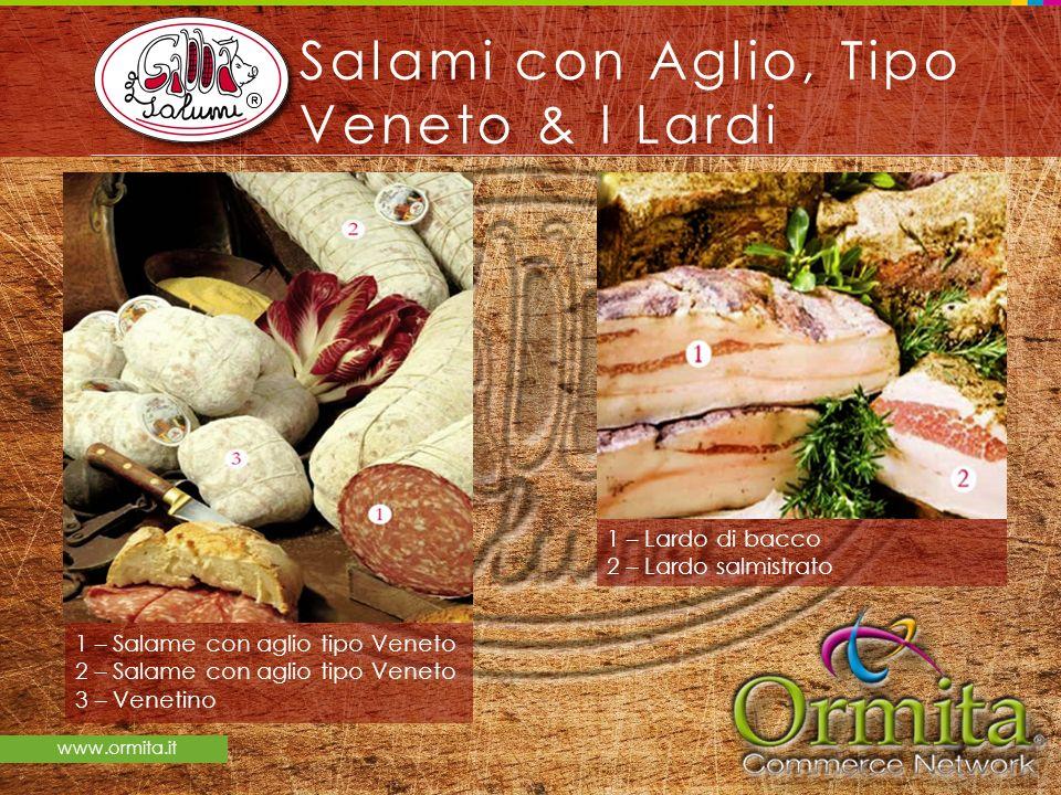 www.ormita.it Salami con Aglio, Tipo Veneto & I Lardi 1 – Salame con aglio tipo Veneto 2 – Salame con aglio tipo Veneto 3 – Venetino 1 – Lardo di bacc