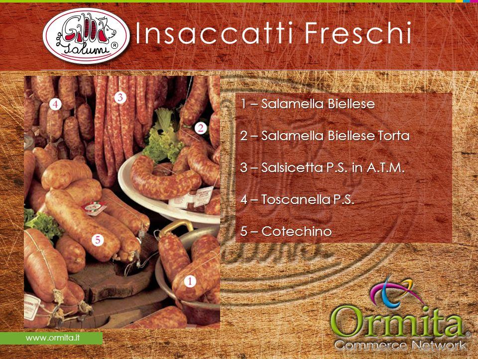 www.ormita.it Insaccatti Freschi 1 – Salamella Biellese 2 – Salamella Biellese Torta 3 – Salsicetta P.S. in A.T.M. 4 – Toscanella P.S. 5 – Cotechino