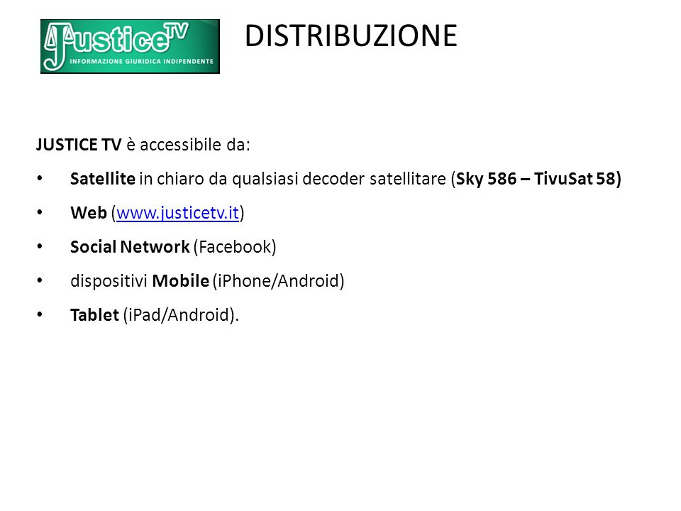 DISTRIBUZIONE JUSTICE TV è accessibile da: Satellite in chiaro da qualsiasi decoder satellitare (Sky 586 – TivuSat 58) Web (  Social Network (Facebook) dispositivi Mobile (iPhone/Android) Tablet (iPad/Android).