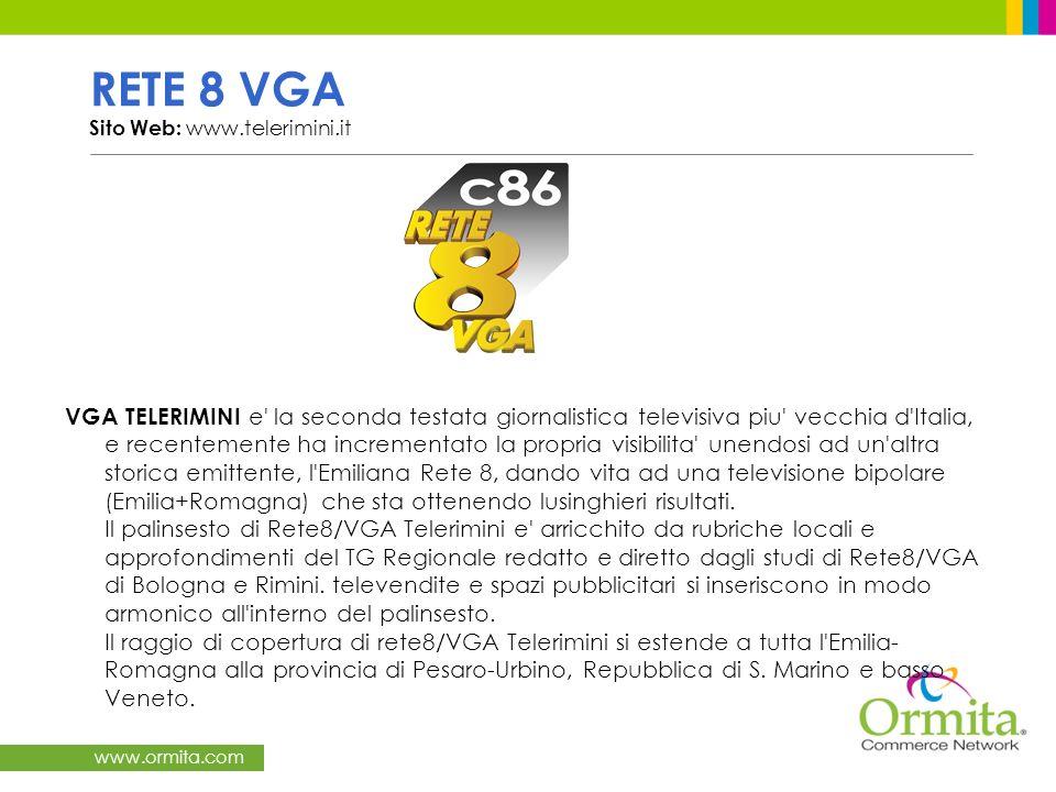 www.ormita.com RETE 8 VGA Sito Web: www.telerimini.it VGA TELERIMINI e la seconda testata giornalistica televisiva piu vecchia d Italia, e recentemente ha incrementato la propria visibilita unendosi ad un altra storica emittente, l Emiliana Rete 8, dando vita ad una televisione bipolare (Emilia+Romagna) che sta ottenendo lusinghieri risultati.