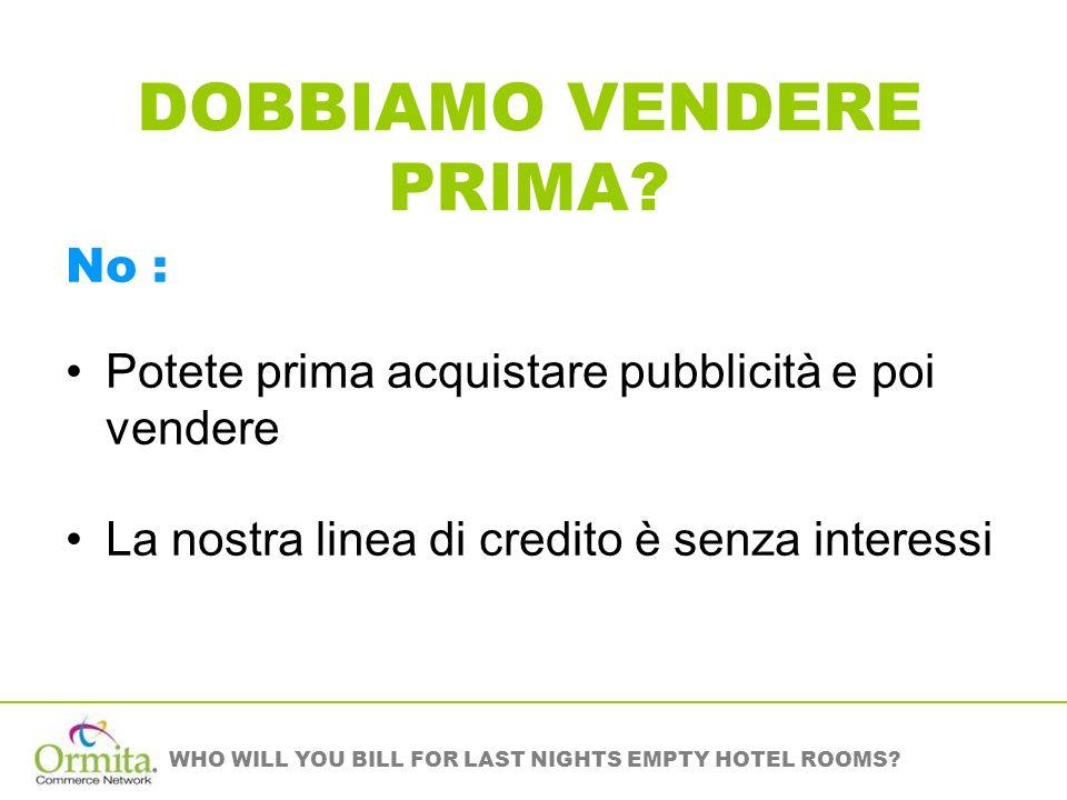 WHO WILL YOU BILL FOR LAST NIGHTS EMPTY HOTEL ROOMS? DOBBIAMO VENDERE PRIMA? No : Potete prima acquistare pubblicità e poi vendere La nostra linea di