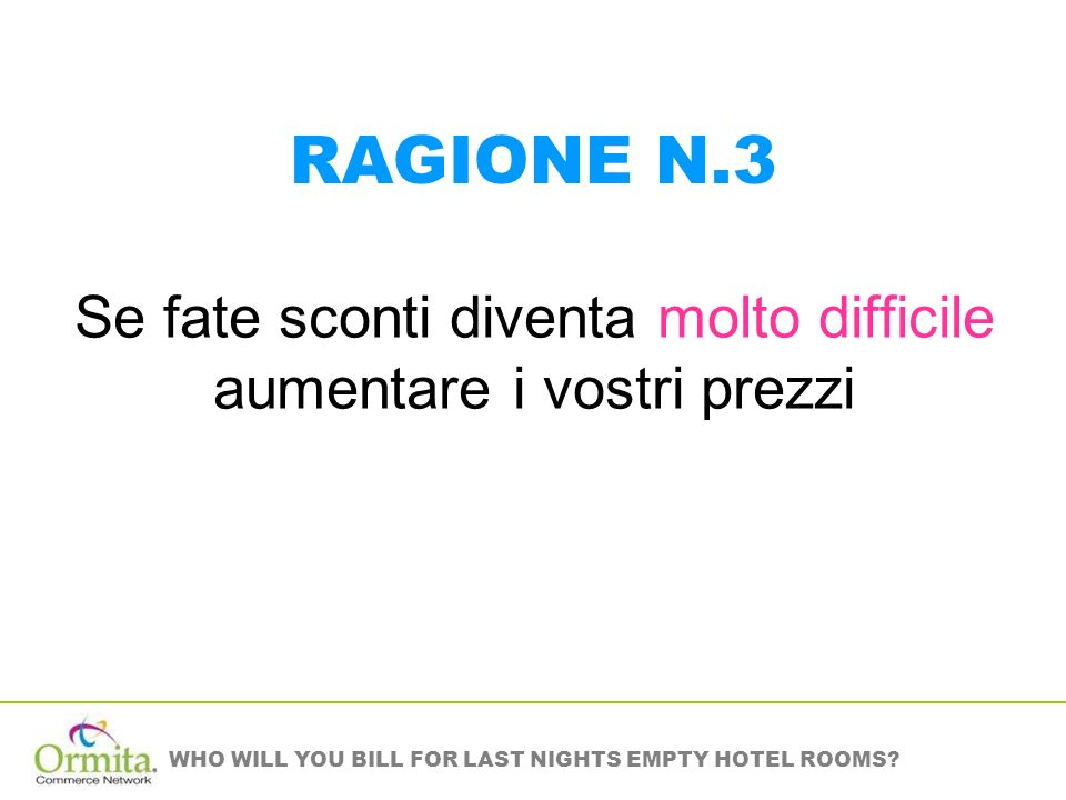 WHO WILL YOU BILL FOR LAST NIGHTS EMPTY HOTEL ROOMS? Se fate sconti diventa molto difficile aumentare i vostri prezzi RAGIONE N.3