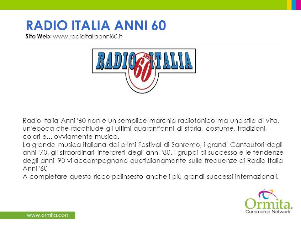 www.ormita.com RADIO ITALIA ANNI 60 Sito Web: www.radioitaliaanni60.it Radio Italia Anni 60 non è un semplice marchio radiofonico ma uno stile di vita, un epoca che racchiude gli ultimi quarant anni di storia, costume, tradizioni, colori e...