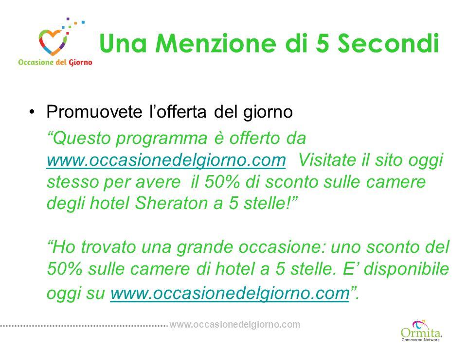 www.occasionedelgiorno.com Una Menzione di 5 Secondi Promuovete lofferta del giorno Questo programma è offerto da www.occasionedelgiorno.com Visitate il sito oggi stesso per avere il 50% di sconto sulle camere degli hotel Sheraton a 5 stelle.