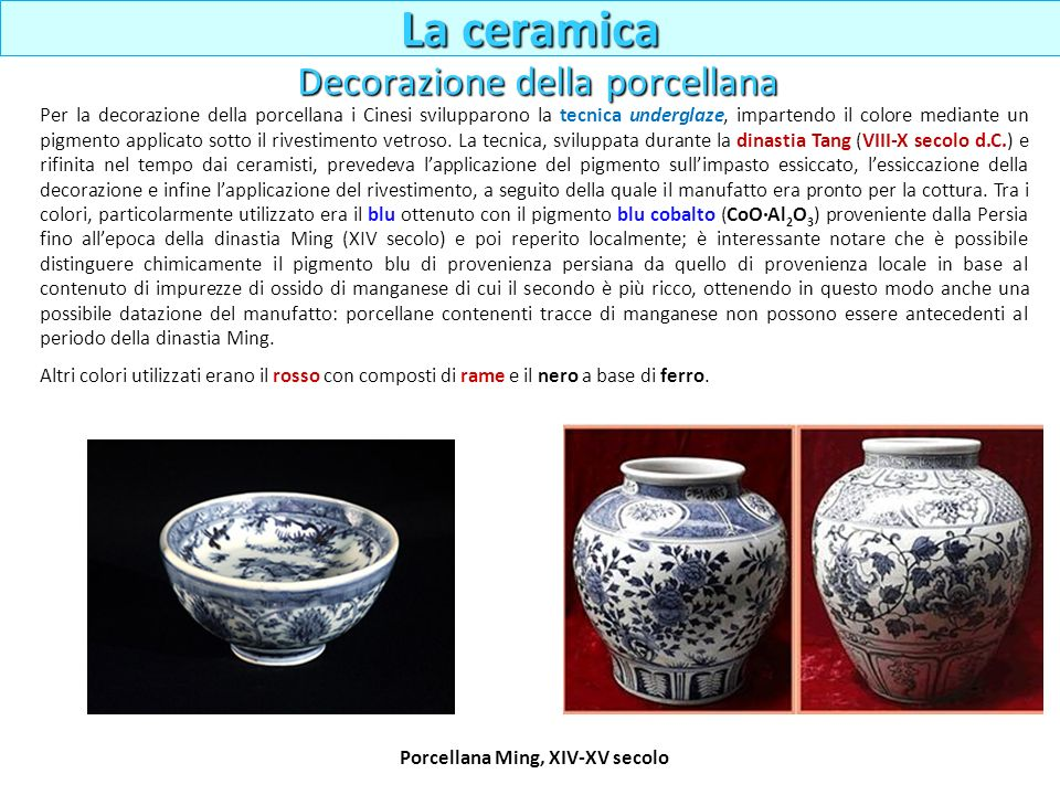 Porcellana Ming, XIV-XV secolo Per la decorazione della porcellana i Cinesi svilupparono la tecnica underglaze, impartendo il colore mediante un pigme
