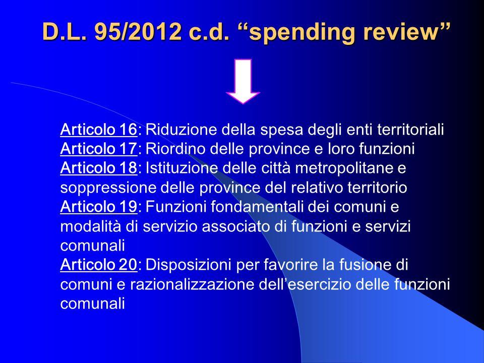 D.L. 95/2012 c.d. spending review Articolo 16: Riduzione della spesa degli enti territoriali Articolo 17: Riordino delle province e loro funzioni Arti
