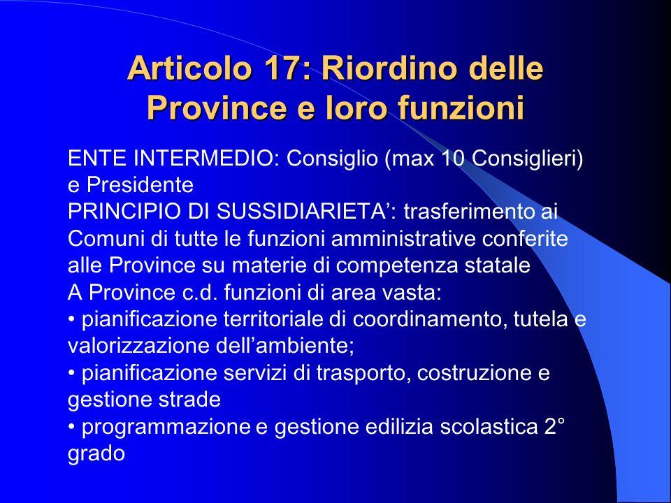 Articolo 17: Riordino delle Province e loro funzioni ENTE INTERMEDIO: Consiglio (max 10 Consiglieri) e Presidente PRINCIPIO DI SUSSIDIARIETA: trasferi
