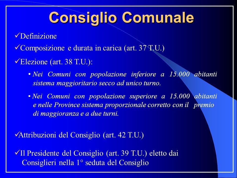 Consiglio Comunale Definizione Composizione e durata in carica (art. 37 T.U.) Elezione (art. 38 T.U.): Nei Comuni con popolazione inferiore a 15.000 a