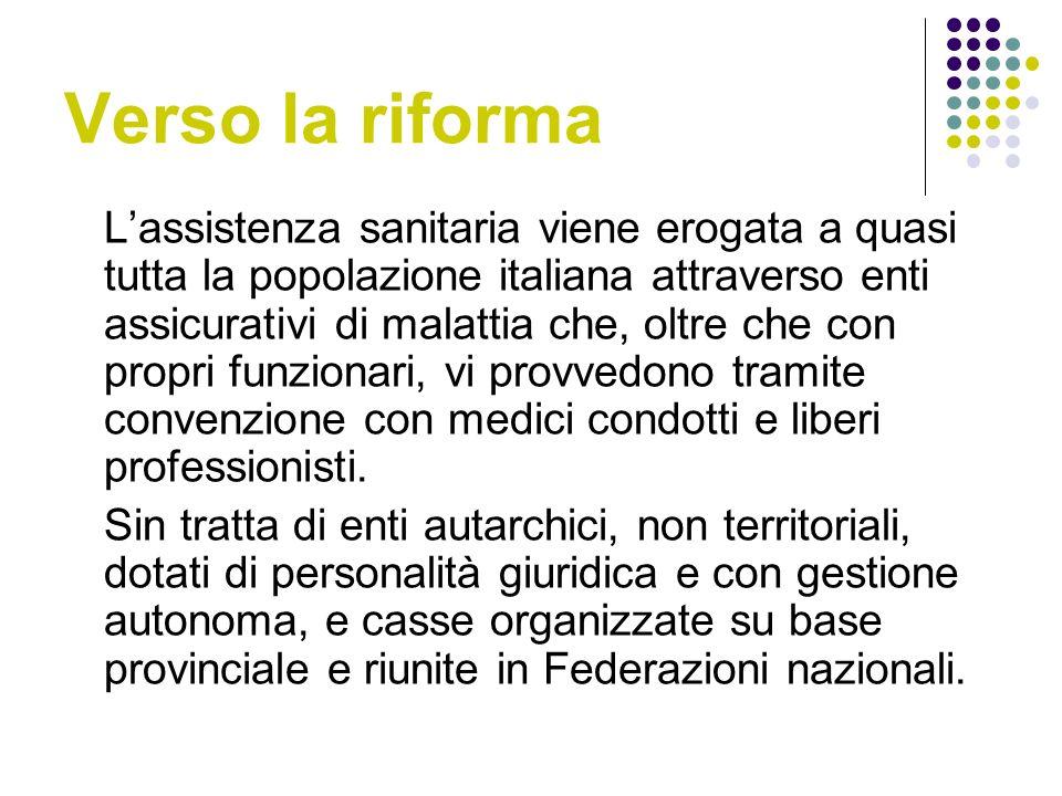 Verso la riforma Lassistenza sanitaria viene erogata a quasi tutta la popolazione italiana attraverso enti assicurativi di malattia che, oltre che con propri funzionari, vi provvedono tramite convenzione con medici condotti e liberi professionisti.